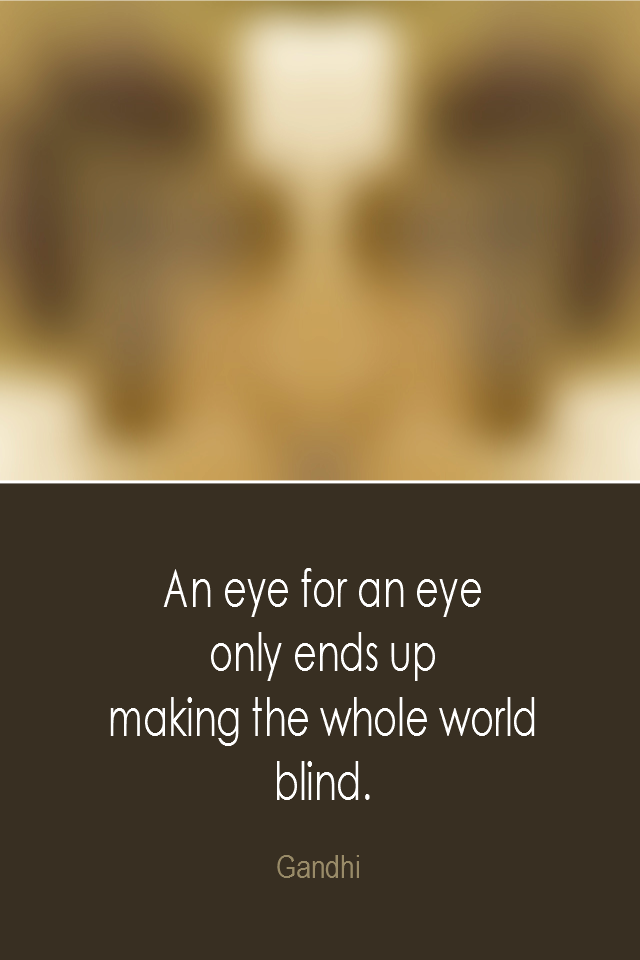 visual quote - image quotation: An eye for an eye only ends up making the whole world blind. - Gandhi