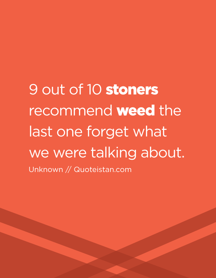 9 out of 10 stoners recommend weed the last one forget what we were talking about.