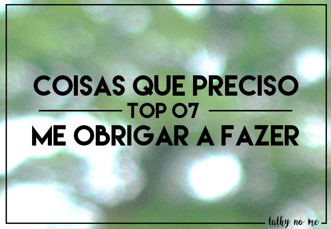 TOP 07 - COISAS QUE PRECISO ME OBRIGAR A FAZER