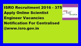 ISRO Recruitment 2016 - 375 Apply Online Scientist Engineer Vacancies Notification For Centralised @www.isro.gov.in