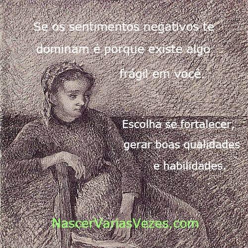 Se os sentimentos negativos te dominam é porque existe algo frágil em você. Nascer Várias Vezes