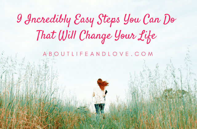 9 Incredibly Easy Steps You Can Do That Will Change Your Life