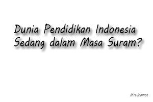 Benarkah Dunia Pendidikan Indonesia Sedang dalam Masa Suram