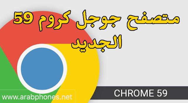 تطبيق جوجل كروم Google Chrome 59 الأخير للأندرويد والايفون