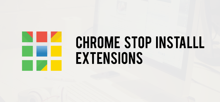 Google Stop Install Extension