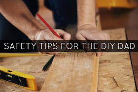 Safety Tips for the DIY Dad