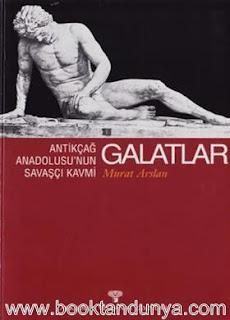 Murat Arslan - Antik Çağ Anadolusu'nun Savaşçı Kavmi Galatlar
