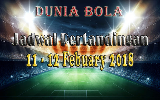 Jadwal Pertandingan Sepak Bola Tanggal 11 - 12 February 2018