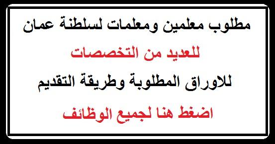 """مطلوب معلمين ومعلمات للعمل بسلطنة عمان """" الاوراق المطلوبة وطريقة التقديم """" اضغط هنا"""