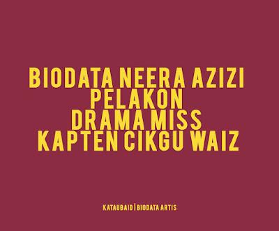 Biodata Neera Azizi Pelakon Drama Miss Kapten Cikgu Waiz