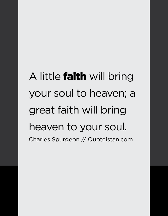 A little faith will bring your soul to heaven; a great faith will bring heaven to your soul.