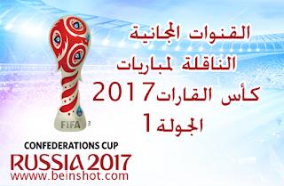 القنوات المجانية الناقلة لمباريات كأس القارات2017 الجولة1