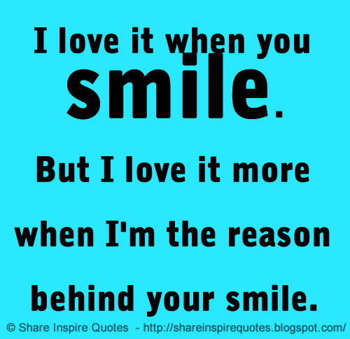 I Have Every Reason To Smile Quotes: I Love It When You Smile. But I Love It More When I'm The