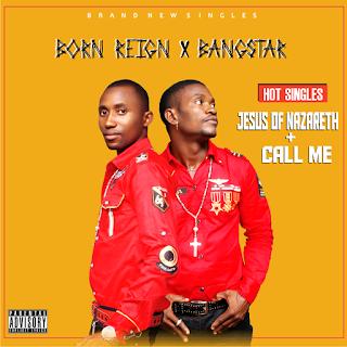 GOSPEL MUSIC: Bangstar & Born Reign - Call Me + Jesus Of Nazareth