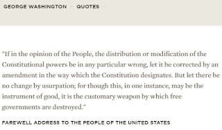 """""""If in the opinion of the People, the distribution or modification of the Constitutional powers be in any particular wrong, let it be corrected by an amendment in the way which the Constitution designates. But let there be no change by usurpation; for though this, in one instance, may be the instrument of good, it is the customary weapon by which free governments are destroyed."""""""