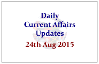 Daily Current Affairs Updates- 24th August 2015