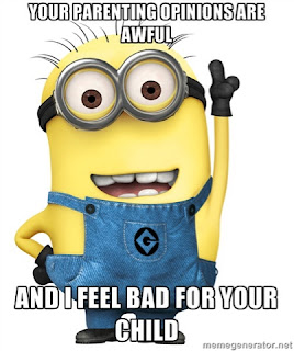 Your parenting opinions are awful (minion) and I feel bad for your child