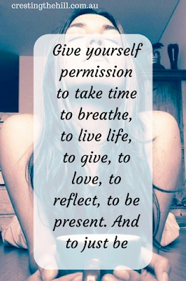 Give yourself permission to take time to breathe, to live life