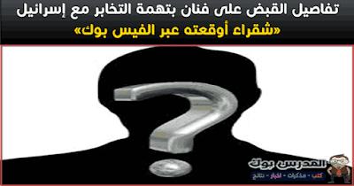 القبض على فنان بتهمة التخابر مع إسرائيل: «شقراء أوقعته عبر الفيس بوك»