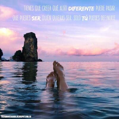 Tienes que creer que algo diferente puede pasar, que puedes ser quien quieras ser. Sólo tu puedes definirte