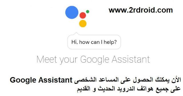 الأن يمكنك الحصول على المساعد الشخصى Google Assistant على جميع هواتف اندرويد الحديث و القديم