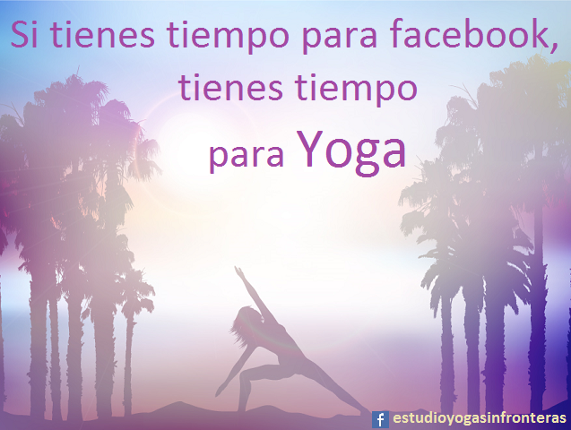Si tienes tiempo para facebook, tienes tiempo para Yoga.