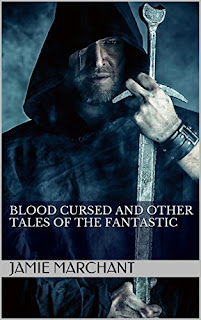 Blood Cursed and Other Tales of the Fantastic - a collection of fantasy shorts by Jamie Marchant