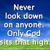 Never look down on anyone. Only God sits that high.