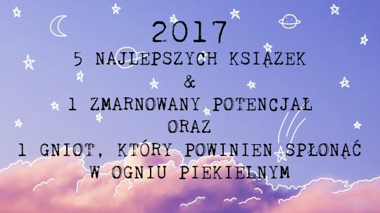 5 NAJLEPSZYCH KSIĄŻEK 2017 ROKU, 1 ZMARNOWANY POTENCJAŁ ORAZ 1 GNIOT, KTÓRY POWINIEN SPŁONĄĆ W CZELUŚCIACH PIEKŁA!!!