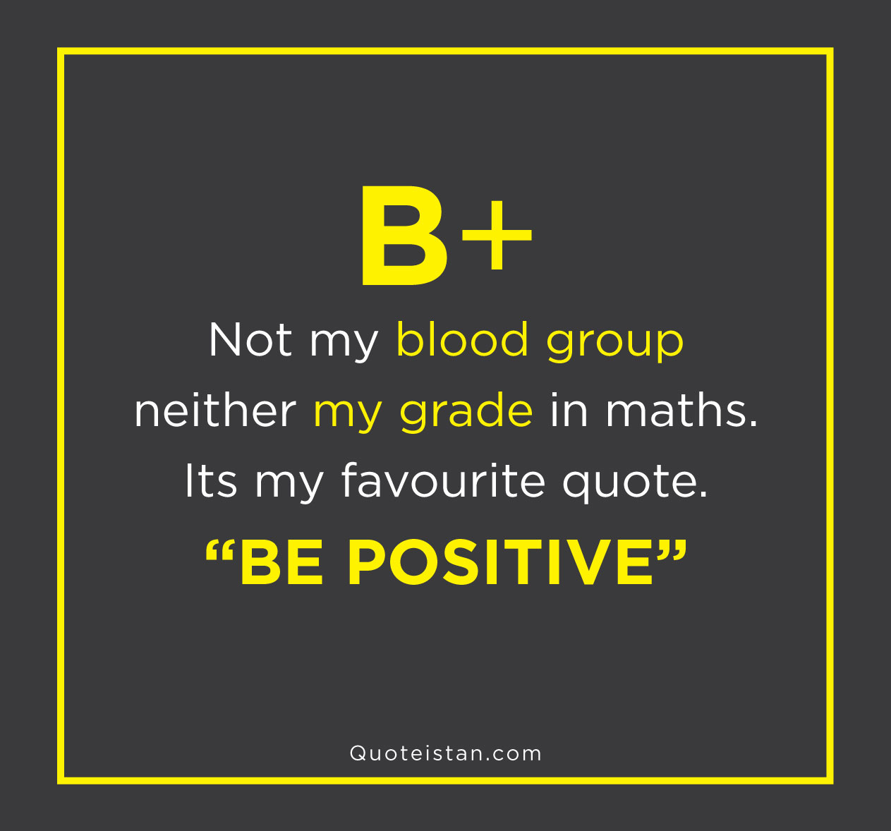 "B+ … Not my blood group neither my grade in maths … Its my favourite quote. ""BE POSITIVE"""