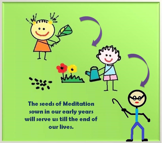 The seeds of Meditation sown in our early years will serve us till the end of our lives.