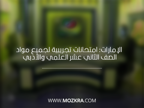 الإمارات: امتحانات تجريبية لجميع مواد الصف الثاني عشر العلمي والأدبي