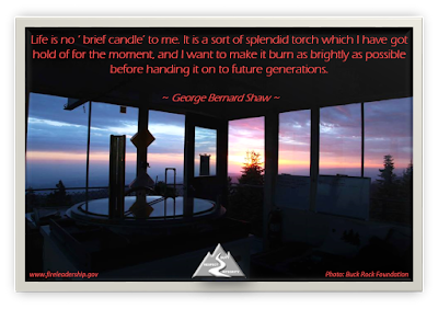 Life is no ' brief candle' to me. It is a sort of splendid torch which I have got hold of for the moment, and I want to make it burn as brightly as possible before handing it on to future generations.  ~ George Bernard Shaw ~  [Photo courtesy of Buck Rock Foundation] Sunset from a lookout