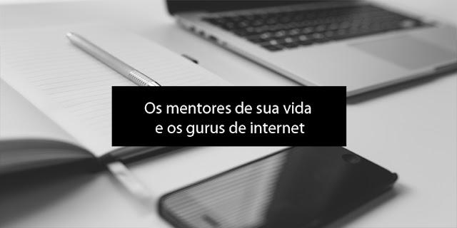 Os mentores de sua vida e os gurus de internet