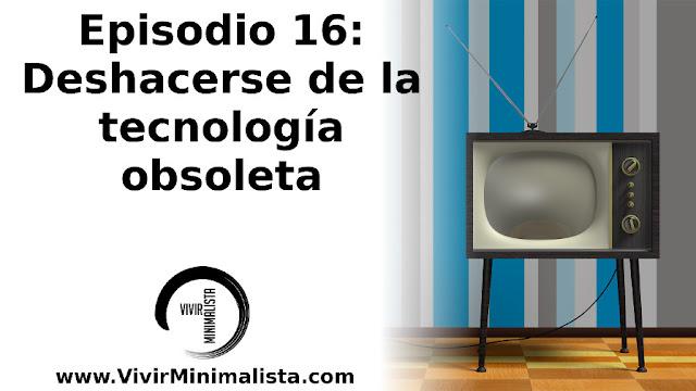 Episodio 16: Deshacerse de la tecnología obsoleta