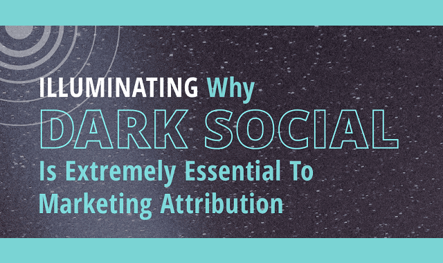 Illuminating Why Dark Social Is Extremely Essential To Marketing Attribution