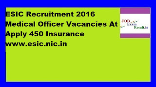 ESIC Recruitment 2016 Medical Officer Vacancies At Apply 450 Insurance www.esic.nic.in