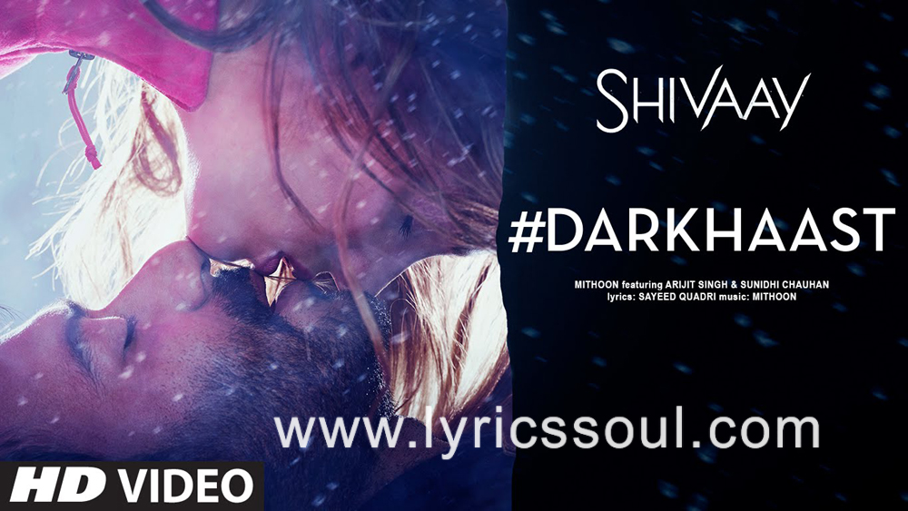 The Darkhaast lyrics from 'Shivaay', The song has been sung by Arijit Singh, Sunidhi Chauhan, . featuring Ajay Devgn, Erika Kaar, , . The music has been composed by Mithoon, , . The lyrics of Darkhaast has been penned by Sayeed Quadri,