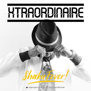 MUSIC: XTraOrDiNaire - Shaku FeVer | @georgenathanie1