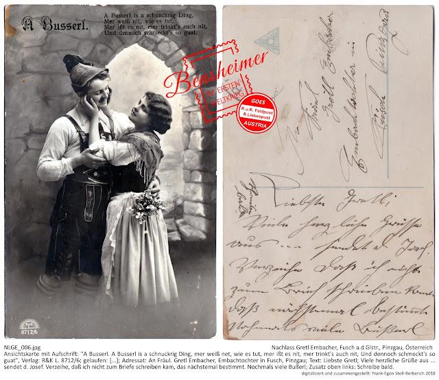 """Ansichtskarte mit Aufschrift: """"A Busserl. A Busserl is a schnuckrig Ding, mer weiß net, wie es tut, mer ißt es nit, mer trinkt's auch nit, Und dennoch schmeckt's so guat"""", Verlag: R&K L. 8712/6; gelaufen: [...]; Adressat: An Fräul. Gretl Embacher, Embachtochter in Fusch, Pinzgau; Text: """"Liebste Gretl; Viele herzliche Grüße aus ... sendet d. Josef. Verzeihe, daß ich nicht zum Briefe schreiben kam, das nächstemal bestimmt. Nochmals viele Bußerl; Zusatz oben links: Schreibe bald."""""""