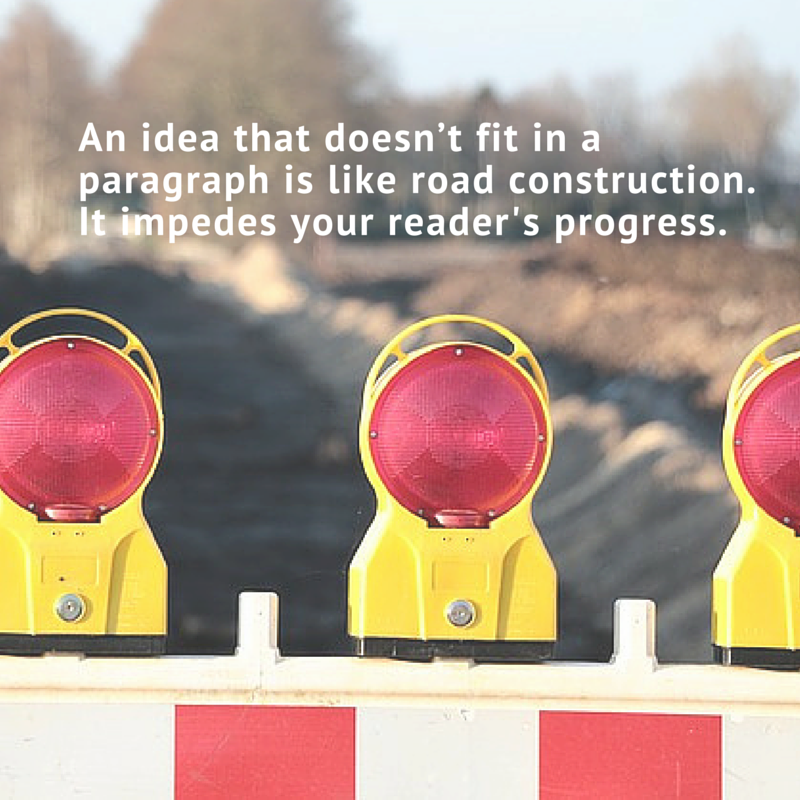 An idea that doesn't fit in a paragraph is like road construction. It impedes your reader's progress.