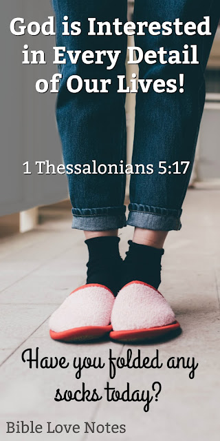 Have You Folded Any Socks Today? God is interested in every detail of our lives 1 Thess. 5:17