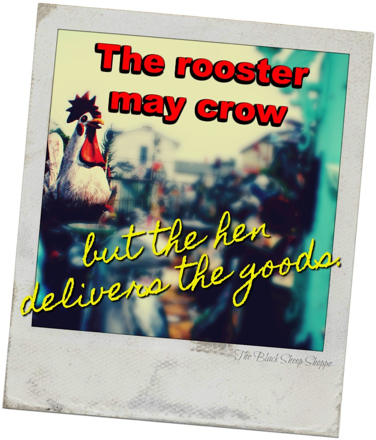 The rooster may crow, but the hen delivers the goods.