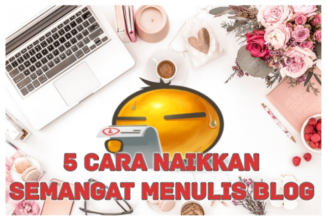 5 Cara Naikkan Semangat Menulis Blog