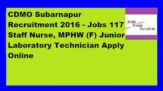 CDMO Subarnapur Recruitment 2016 - Jobs 117 Staff Nurse, MPHW (F) Junior Laboratory Technician Apply Online