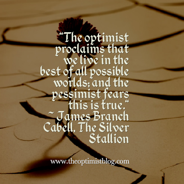"""The optimist proclaims that we live in the best of all possible worlds; and the pessimist fears this is true."" ~ James Branch Cabell, The Silver Stallion"