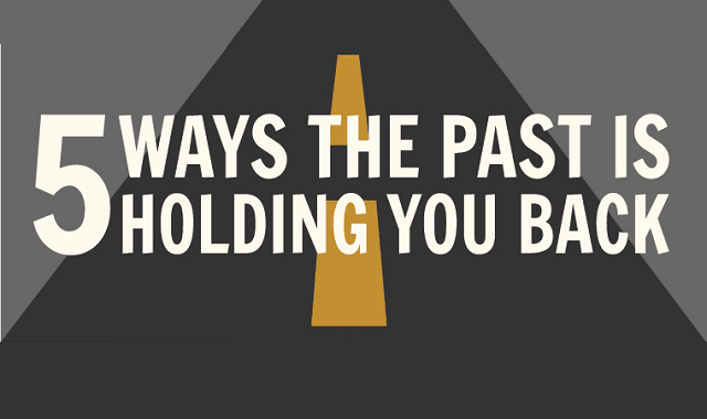 5 Ways the Past is Holding You Back