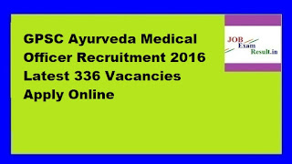 GPSC Ayurveda Medical Officer Recruitment 2016 Latest 336 Vacancies Apply Online