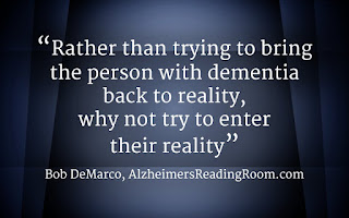 Rather than trying change the reality of a person living with dementia, why not accept their reality.