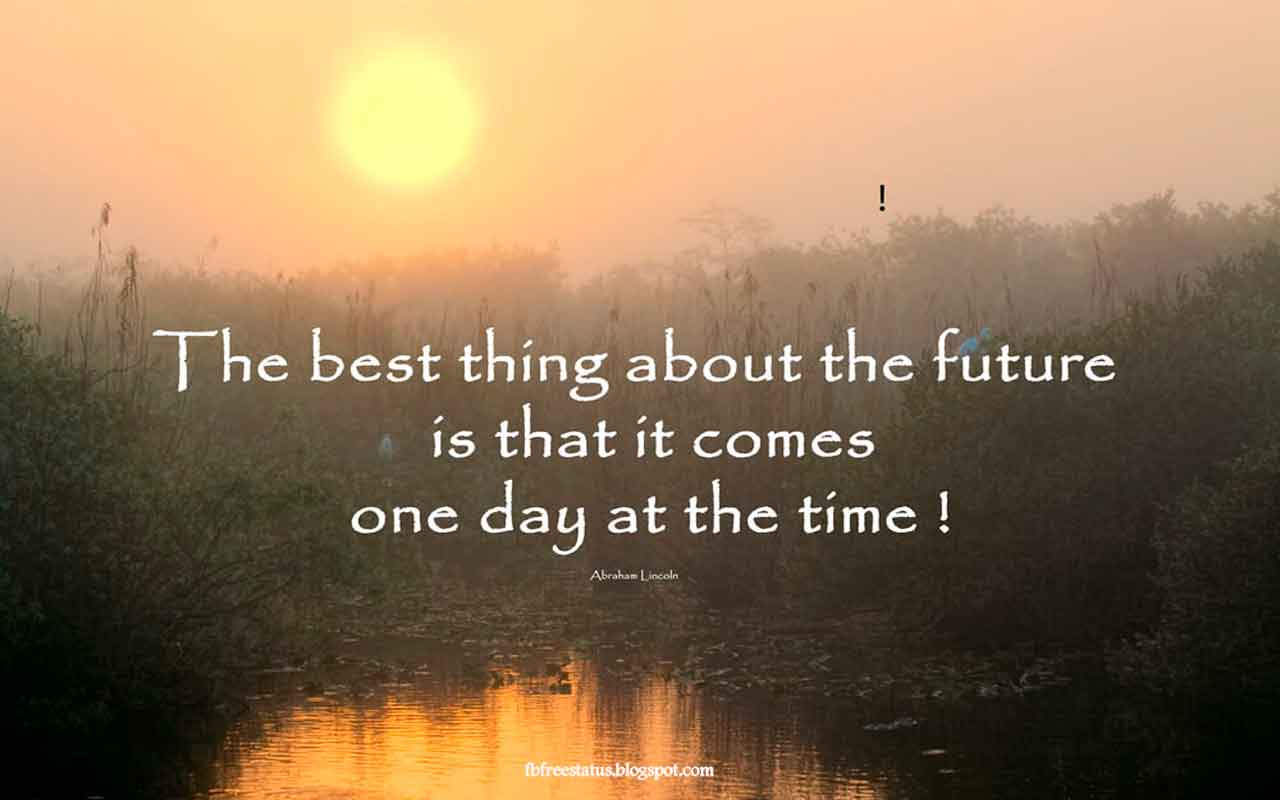 'The best thing about the future is that it comes one day at a time.' - Quote From Abraham Lincoln